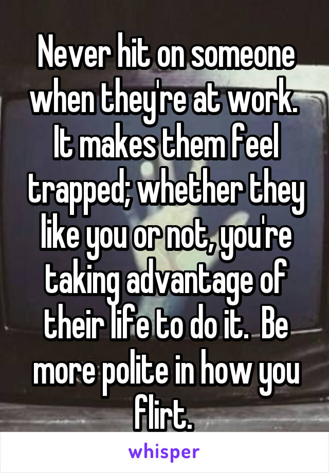 Never hit on someone when they're at work.  It makes them feel trapped; whether they like you or not, you're taking advantage of their life to do it.  Be more polite in how you flirt.