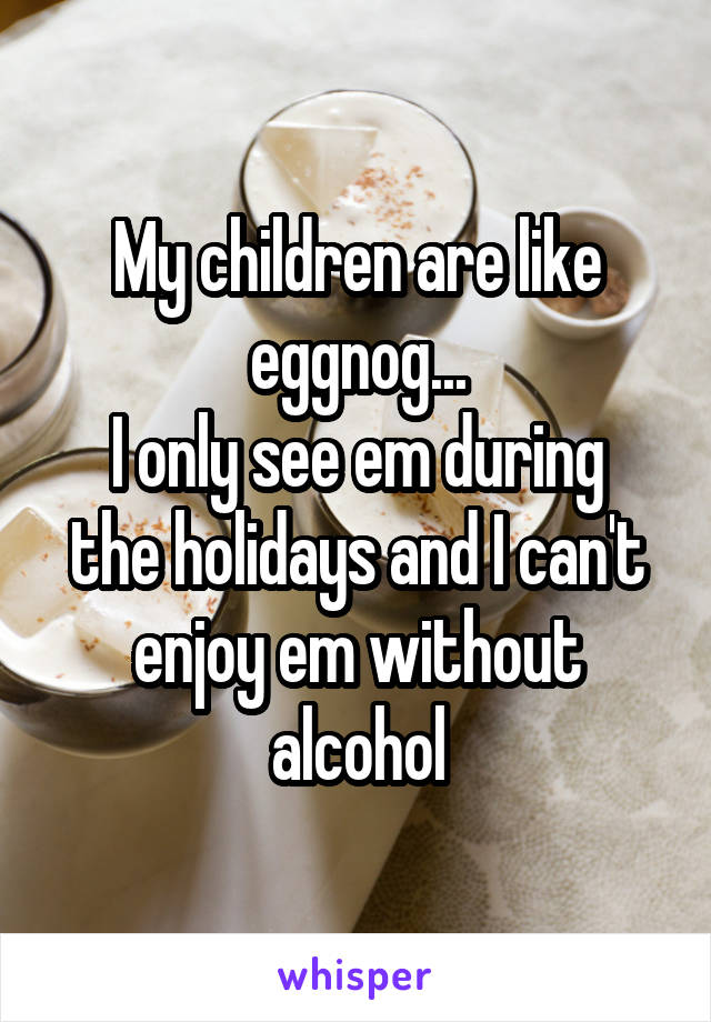 My children are like eggnog... I only see em during the holidays and I can't enjoy em without alcohol