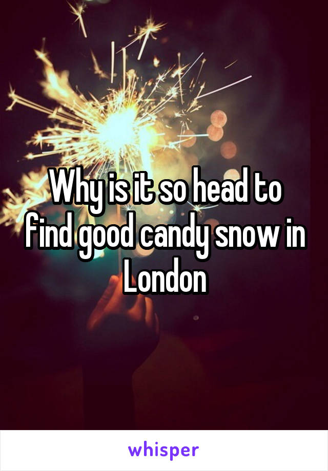 Why is it so head to find good candy snow in London