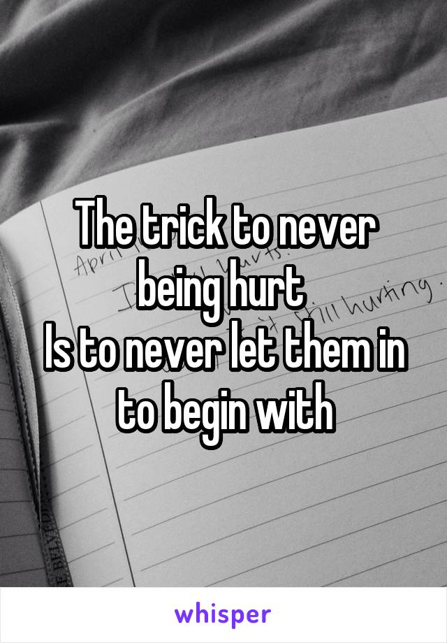 The trick to never being hurt  Is to never let them in to begin with