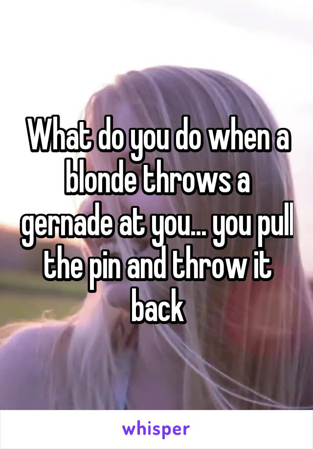 What do you do when a blonde throws a gernade at you... you pull the pin and throw it back