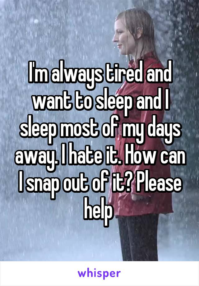 I'm always tired and want to sleep and I sleep most of my days away. I hate it. How can I snap out of it? Please help