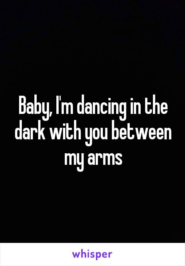 Baby, I'm dancing in the dark with you between my arms