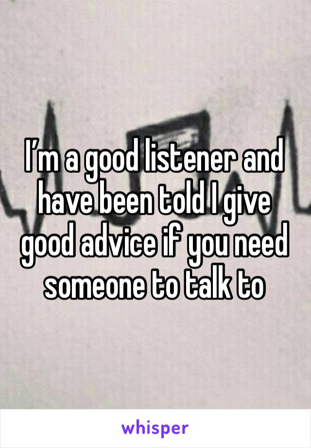 I'm a good listener and have been told I give good advice if you need someone to talk to