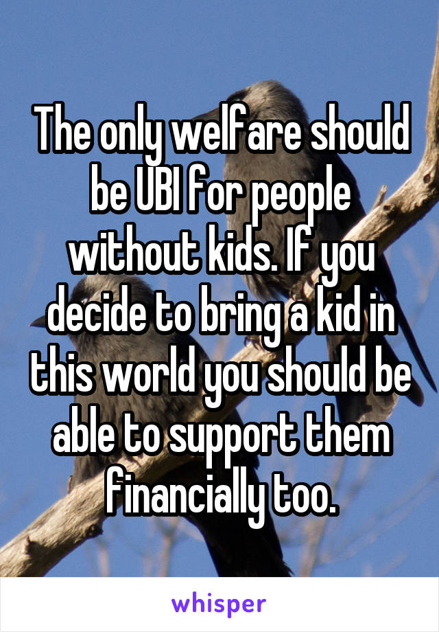 The only welfare should be UBI for people without kids. If you decide to bring a kid in this world you should be able to support them financially too.