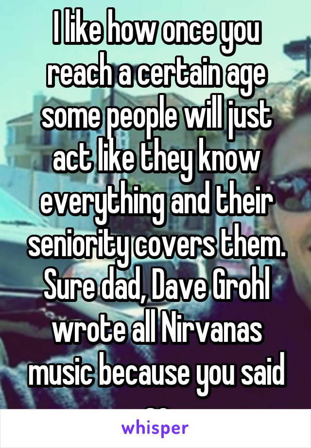 I like how once you reach a certain age some people will just act like they know everything and their seniority covers them. Sure dad, Dave Grohl wrote all Nirvanas music because you said so