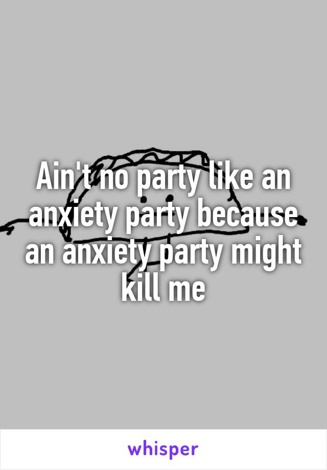 Ain't no party like an anxiety party because an anxiety party might kill me