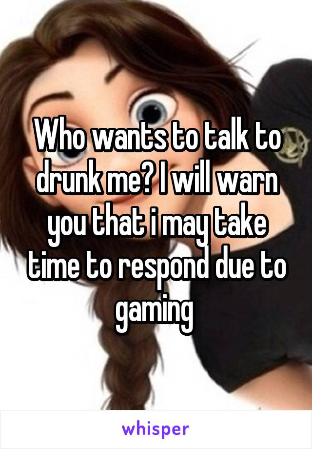 Who wants to talk to drunk me? I will warn you that i may take time to respond due to gaming