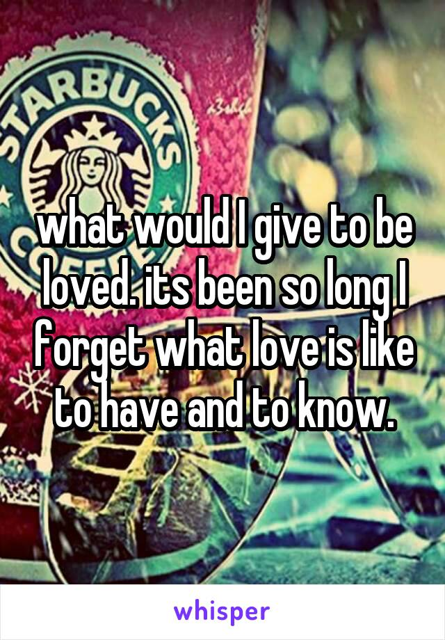 what would I give to be loved. its been so long I forget what love is like to have and to know.