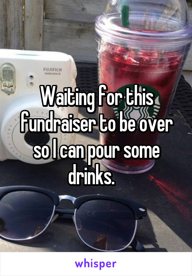Waiting for this fundraiser to be over so I can pour some drinks.