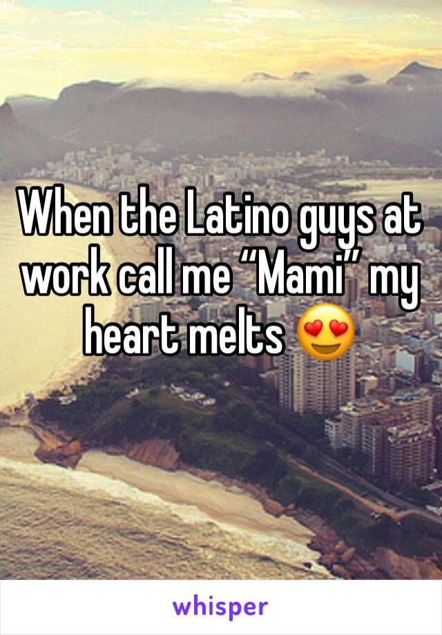 """When the Latino guys at work call me """"Mami"""" my heart melts 😍"""