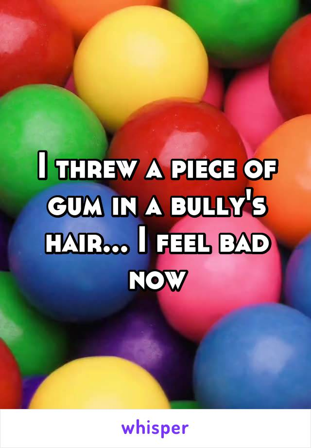 I threw a piece of gum in a bully's hair... I feel bad now