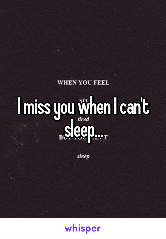 I miss you when I can't sleep...
