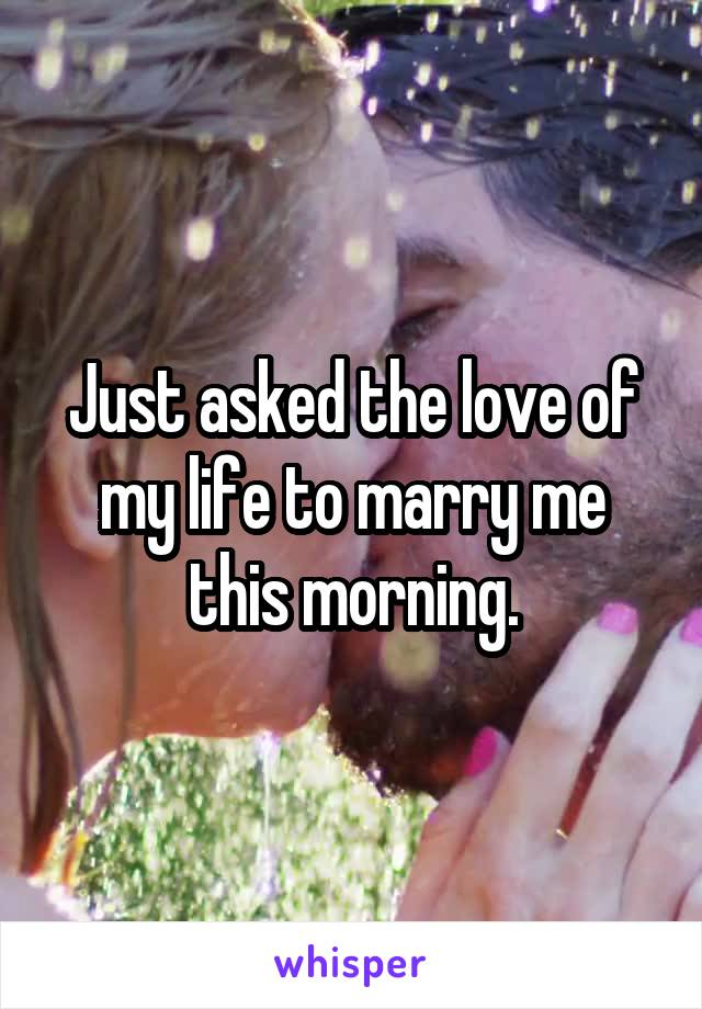 Just asked the love of my life to marry me this morning.