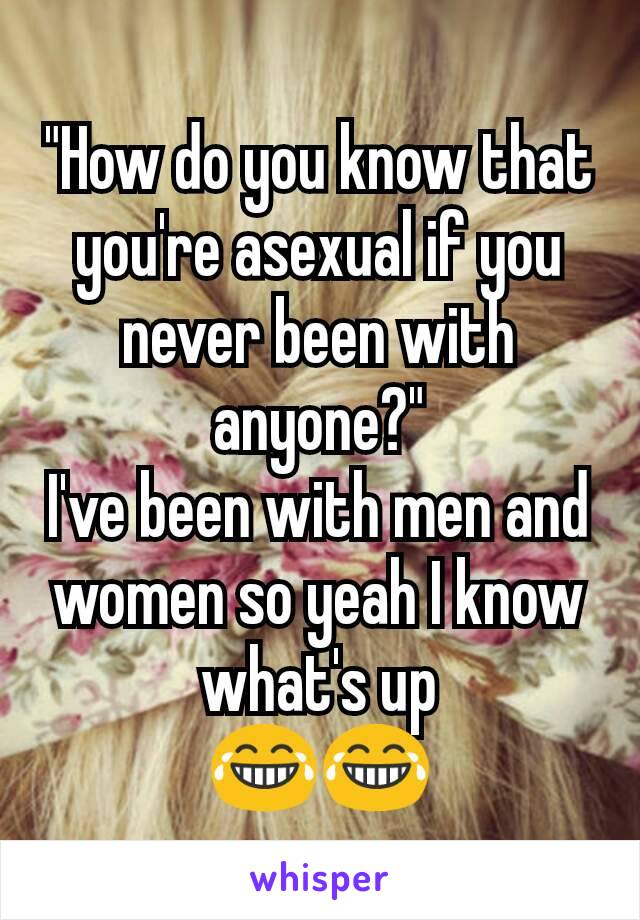 """""""How do you know that you're asexual if you never been with anyone?"""" I've been with men and women so yeah I know what's up 😂😂"""