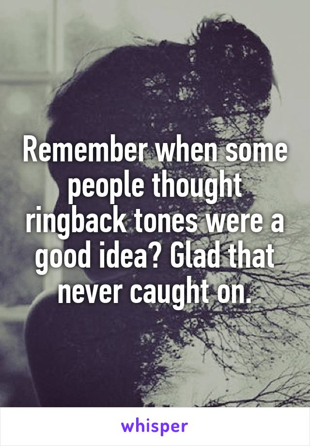 Remember when some people thought ringback tones were a good idea? Glad that never caught on.