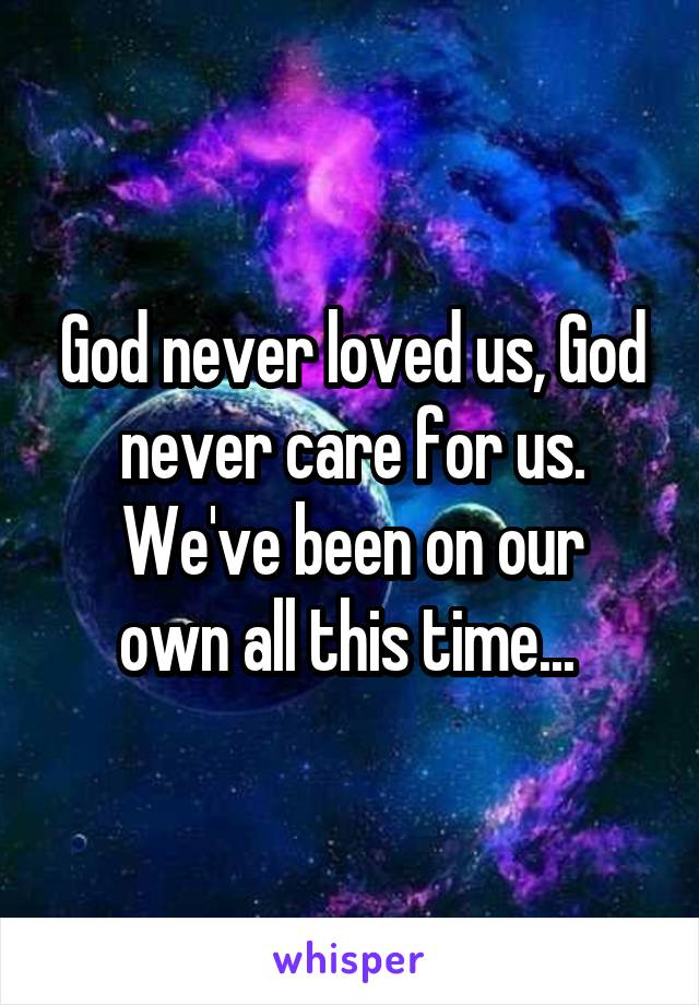 God never loved us, God never care for us. We've been on our own all this time...