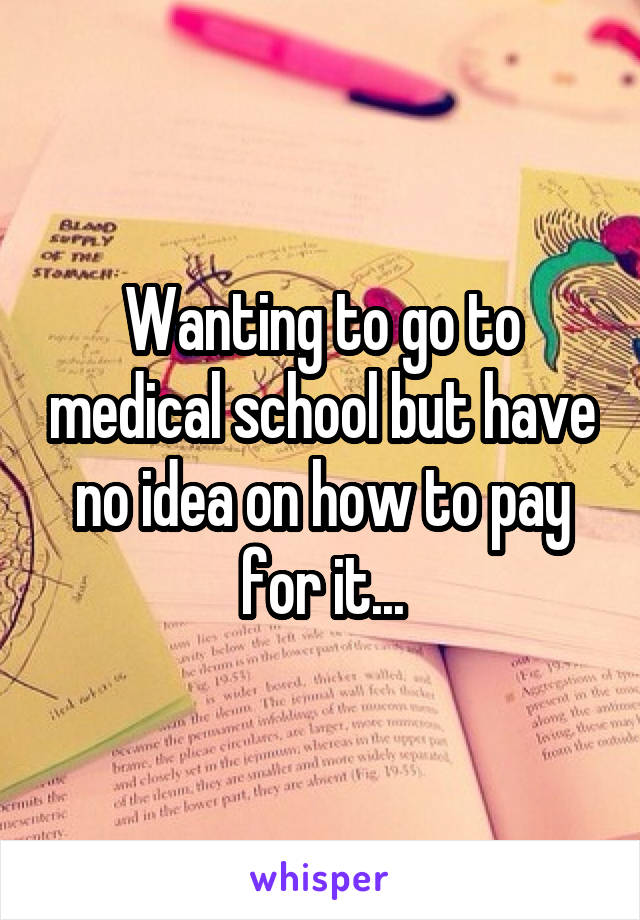 Wanting to go to medical school but have no idea on how to pay for it...