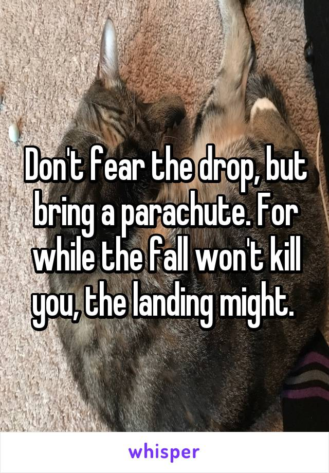 Don't fear the drop, but bring a parachute. For while the fall won't kill you, the landing might.