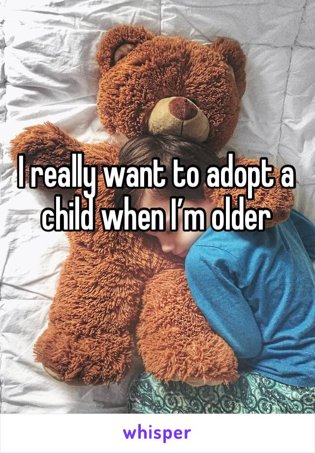 I really want to adopt a child when I'm older