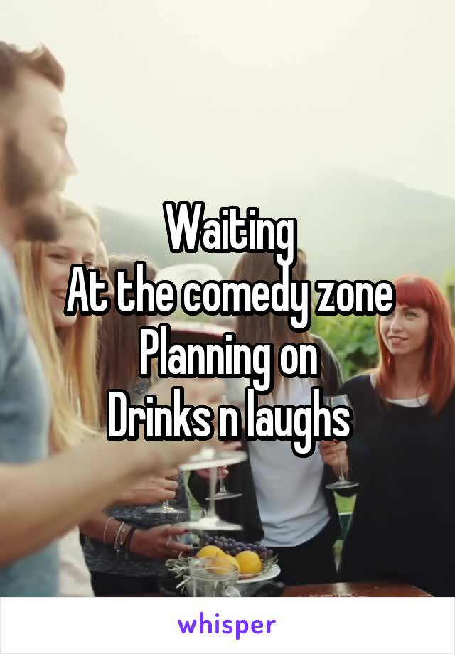 Waiting At the comedy zone Planning on Drinks n laughs