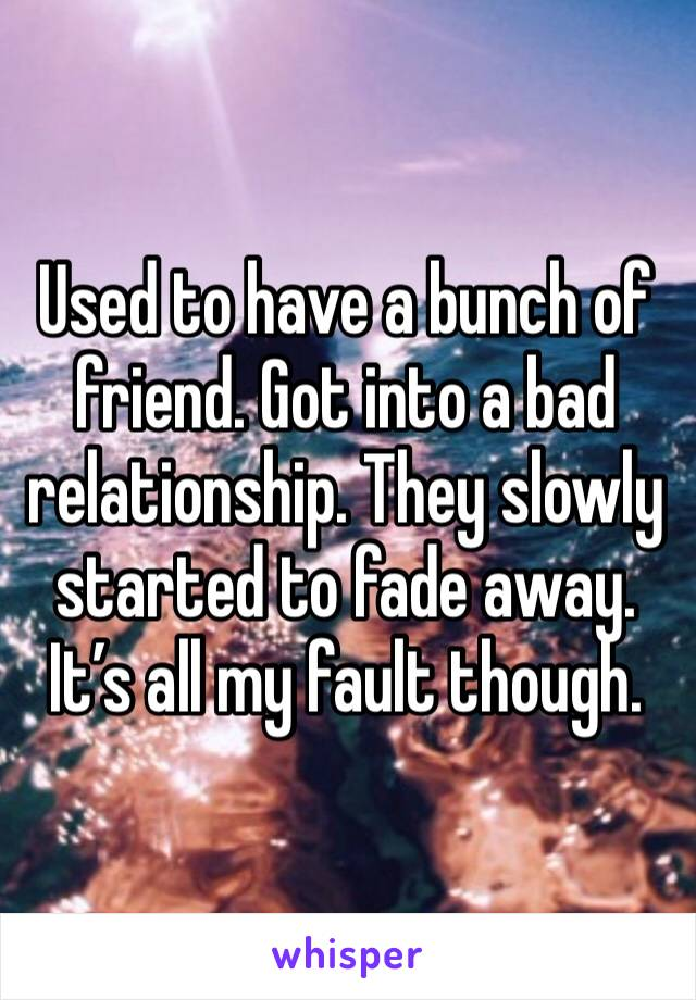 Used to have a bunch of friend. Got into a bad relationship. They slowly started to fade away. It's all my fault though.