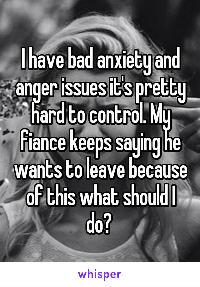 I have bad anxiety and anger issues it's pretty hard to control. My fiance keeps saying he wants to leave because of this what should I do?