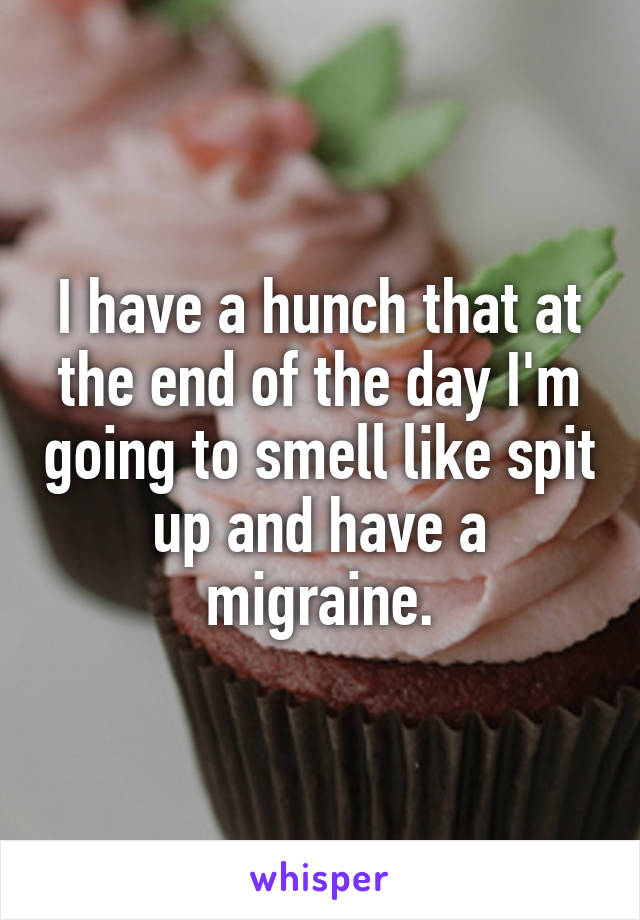 I have a hunch that at the end of the day I'm going to smell like spit up and have a migraine.