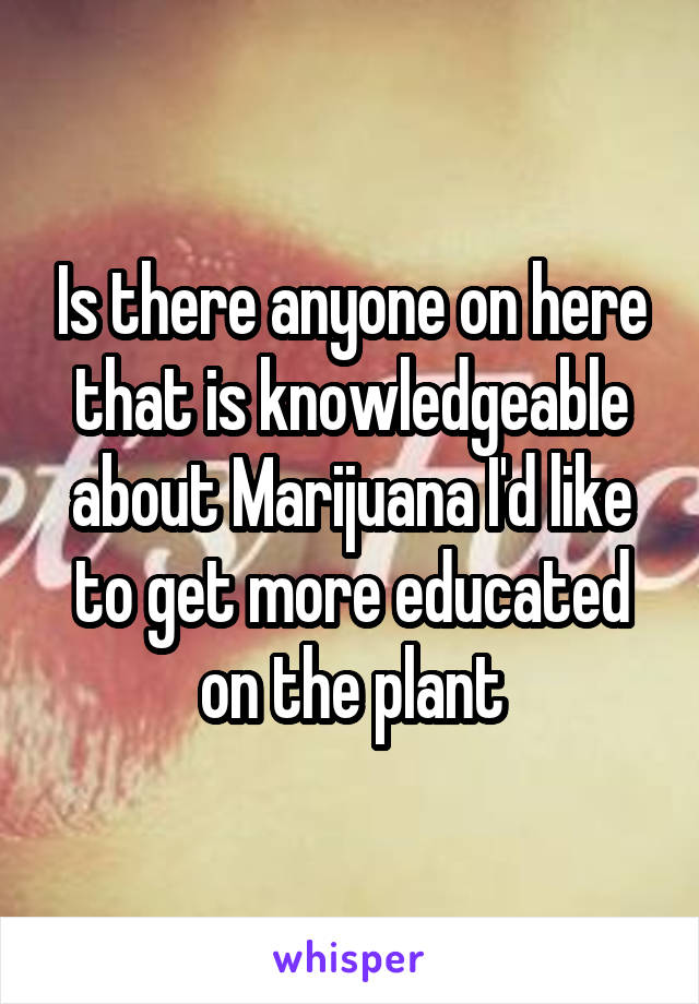 Is there anyone on here that is knowledgeable about Marijuana I'd like to get more educated on the plant