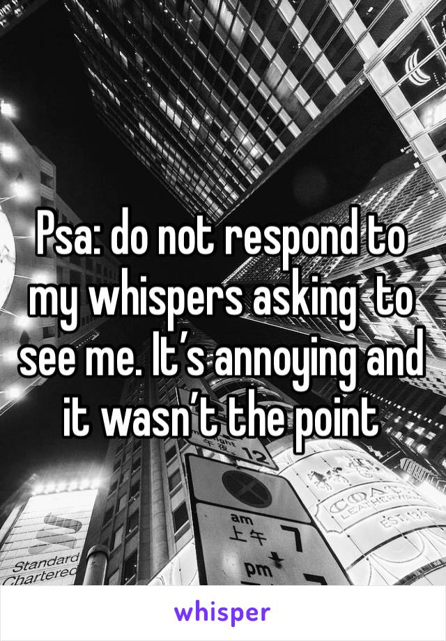 Psa: do not respond to my whispers asking  to see me. It's annoying and it wasn't the point
