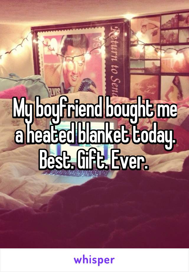 My boyfriend bought me a heated blanket today. Best. Gift. Ever.