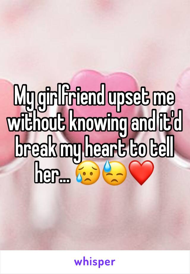 My girlfriend upset me without knowing and it'd break my heart to tell her... 😥😓❤️