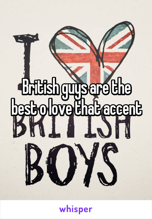 British guys are the best o love that accent