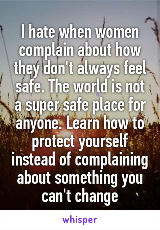 I hate when women complain about how they don't always feel safe. The world is not a super safe place for anyone. Learn how to protect yourself instead of complaining about something you can't change