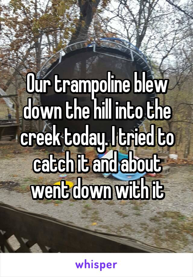 Our trampoline blew down the hill into the creek today. I tried to catch it and about went down with it