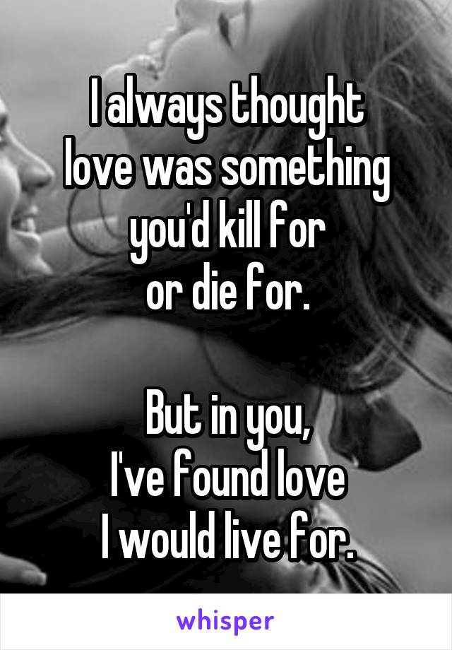I always thought love was something you'd kill for or die for.  But in you, I've found love I would live for.