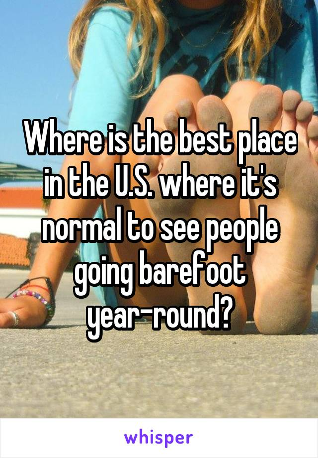 Where is the best place in the U.S. where it's normal to see people going barefoot year-round?
