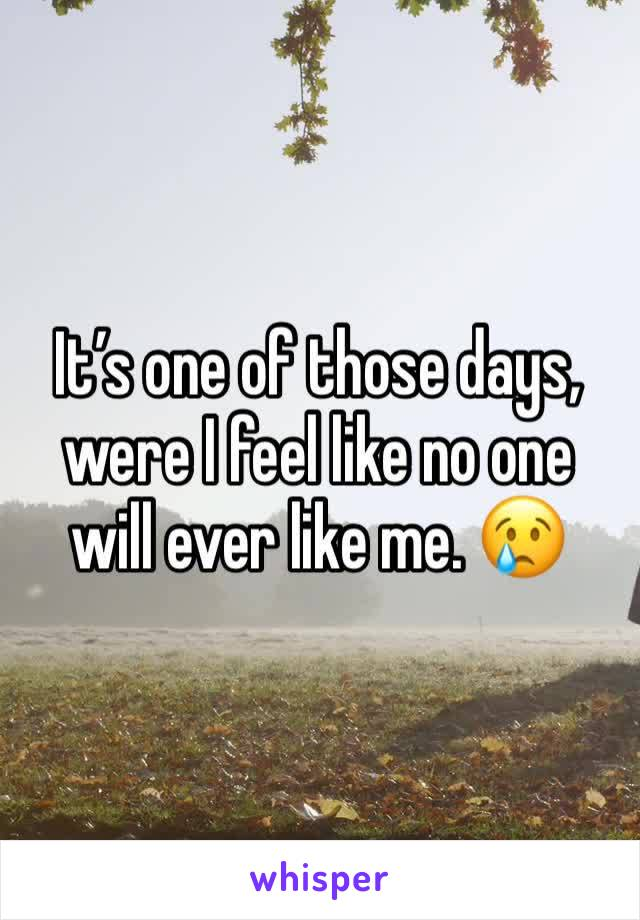 It's one of those days, were I feel like no one will ever like me. 😢