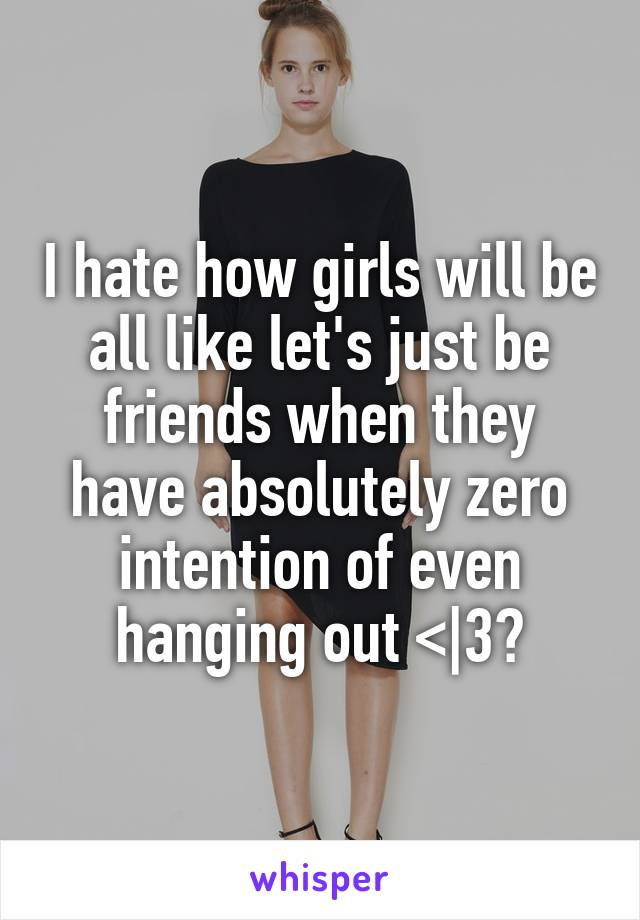 I hate how girls will be all like let's just be friends when they have absolutely zero intention of even hanging out <|3😑