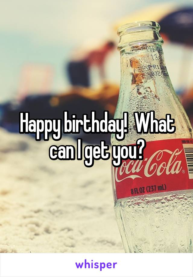 Happy birthday!  What can I get you?