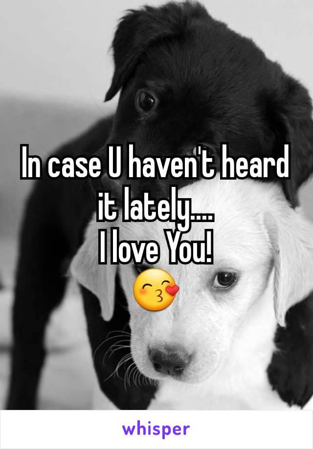 In case U haven't heard it lately.... I love You! 😙