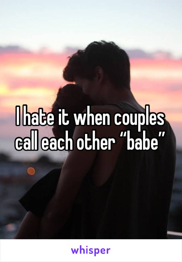 "I hate it when couples call each other ""babe"""