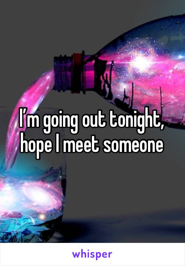I'm going out tonight, hope I meet someone