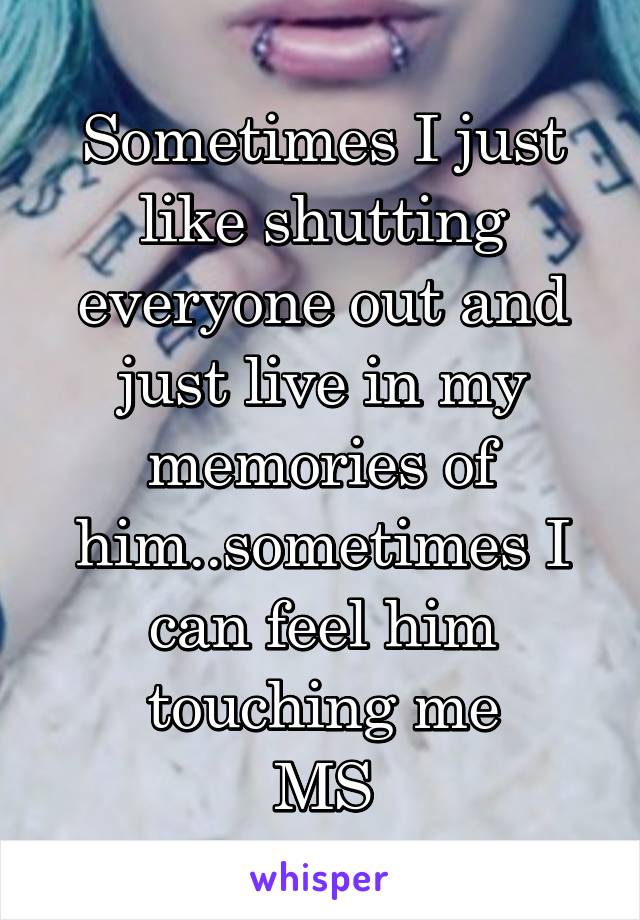 Sometimes I just like shutting everyone out and just live in my memories of him..sometimes I can feel him touching me MS