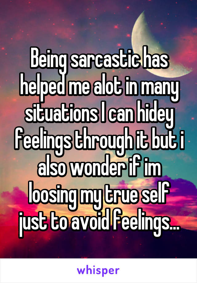 Being sarcastic has helped me alot in many situations I can hidey feelings through it but i also wonder if im loosing my true self just to avoid feelings...