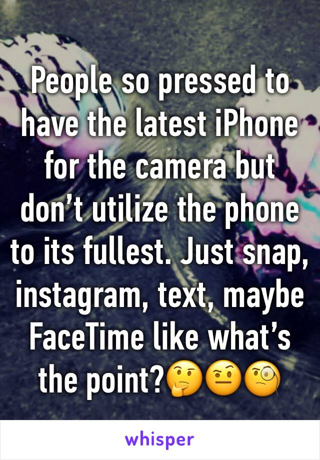 People so pressed to have the latest iPhone for the camera but don't utilize the phone to its fullest. Just snap, instagram, text, maybe FaceTime like what's the point?🤔🤨🧐