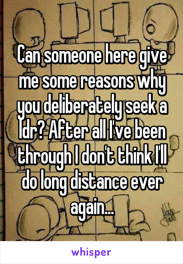 Can someone here give me some reasons why you deliberately seek a ldr? After all I've been through I don't think I'll do long distance ever again...