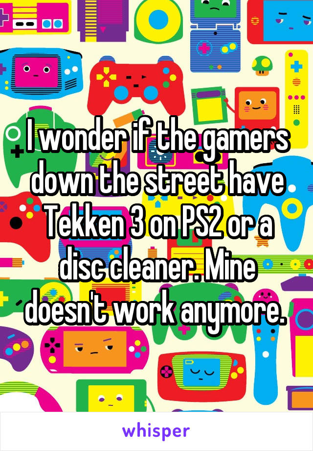 I wonder if the gamers down the street have Tekken 3 on PS2 or a disc cleaner. Mine doesn't work anymore.