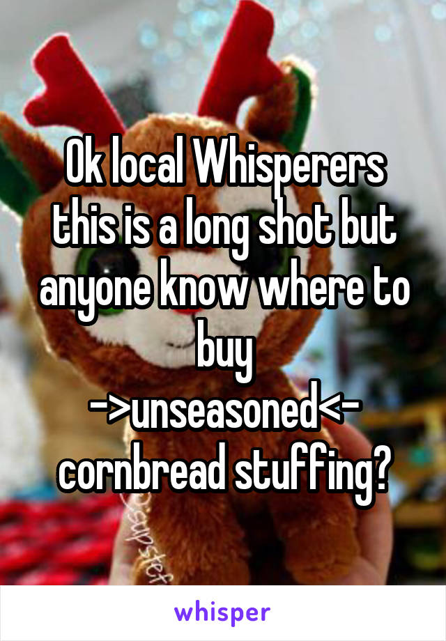 Ok local Whisperers this is a long shot but anyone know where to buy ->unseasoned<- cornbread stuffing?
