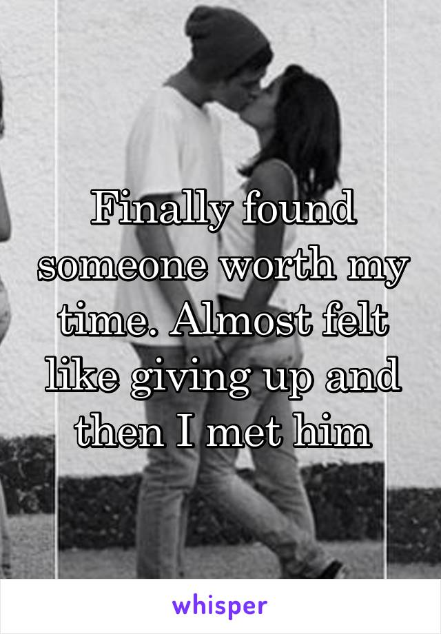 Finally found someone worth my time. Almost felt like giving up and then I met him